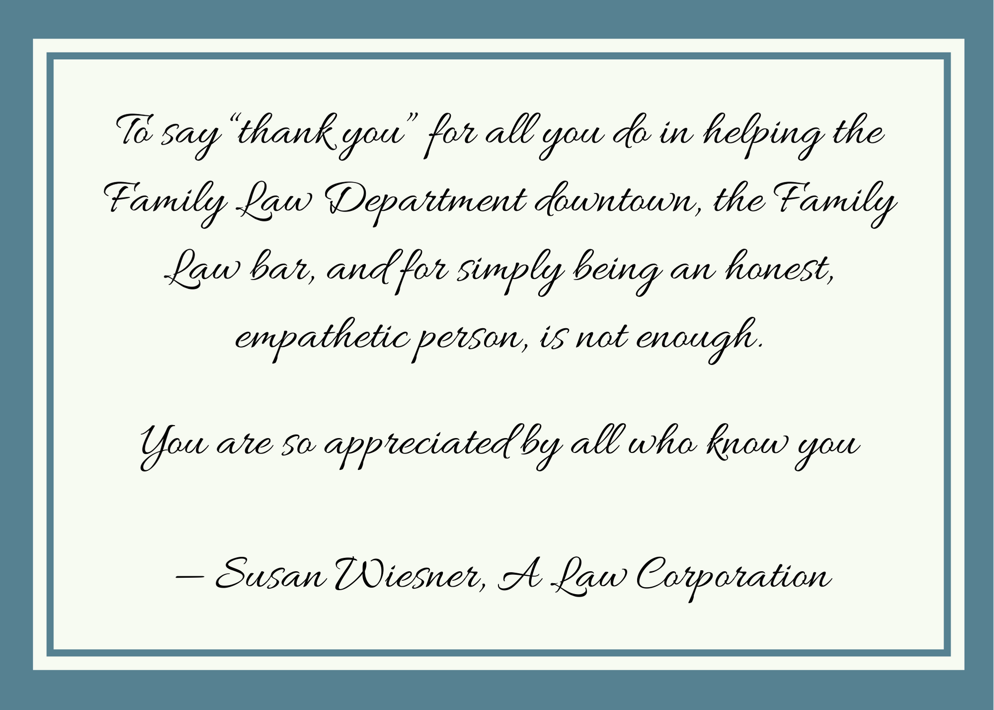 """To say """"thank you"""" for all you do in helping the Family Law Department downtown, the Family Law bar, and for simply being an honest, empathetic person, is not enough. You are so appreciated by all who know you - Susan Wiesner, A Law Corporation"""